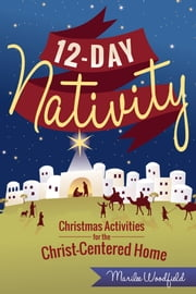 12-Day Nativity - Christmas Activities for a Christ-Centered Home ebook by Marilee Woodfield