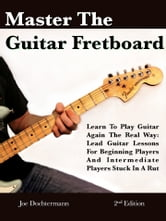Master The Guitar Fretboard: Learn To Play The Guitar Again the REAL Way - Lead Guitar Lessons For Beginners And Intermediate Players Stuck In A Rut ebook by Joe Dochtermann