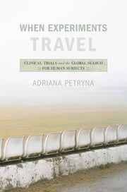 When Experiments Travel - Clinical Trials and the Global Search for Human Subjects ebook by Adriana Petryna