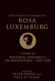 The Complete Works of Rosa Luxemburg, Volume III - Political Writings 1: On Revolution-1897-1905 ebook by Rosa Luxemburg, Peter Hudis