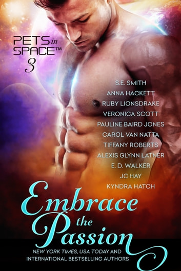 Embrace the Passion: Pets in Space 3 ebook by SE Smith,Anna Hackett,Ruby Lionsdrake,Veronica Scott,Pauline Baird Jones,Carol Van Natta,Tiffany Roberts,Alexis Glynn Latner,E. D. Walker,JC Hay,Kyndra Hatch