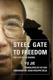 Steel Gate to Freedom - The Life of Liu Xiaobo ebook by Yu Jie,HC Hsu,Jean-Philippe Béja