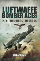 Luftwaffe Bomber Aces - Men, Machines, Methods ebook by Mike Spick