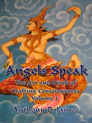Angels Speak - The Art and Work of Crafting Consciousness: Volume Two ebook by Anthony B. James