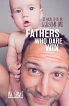 Fathers Who Dare Win - 30 Ways to Be an Awesome Dad ebook by Ian Grant
