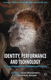 Identity, Performance and Technology - Practices of Empowerment, Embodiment and Technicity ebook by