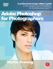Adobe Photoshop CS5 for Photographers - A Professional Image Editor's Guide to the Creative use of Photoshop for the Macintosh and PC ebook by Martin Evening