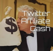 Twitter Affiliate Cash ebook by Kobo.Web.Store.Products.Fields.ContributorFieldViewModel