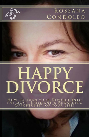 Happy Divorce: How To Turn Your Divorce Into The Most Brilliant And Rewarding Opportunity Of Your Life! ebook by Rossana Condoleo