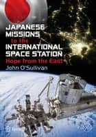 Japanese Missions to the International Space Station - Hope from the East ebook by John O'Sullivan