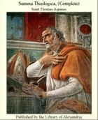 Summa Theologica, (Complete) ebook by Saint Thomas Aquinas