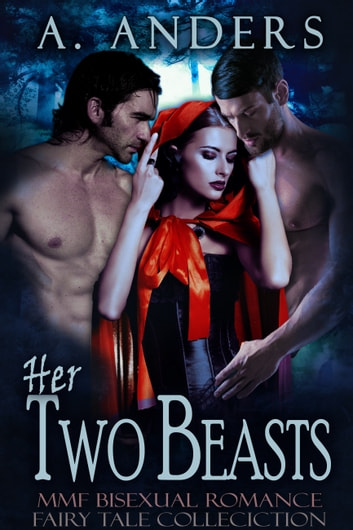 Her Two Beasts: MMF Bisexual Romance Fairy Tale Collection ebook by A. Anders
