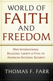 World of Faith and Freedom - Why International Religious Liberty Is Vital to American National Security ebook by Thomas F. Farr