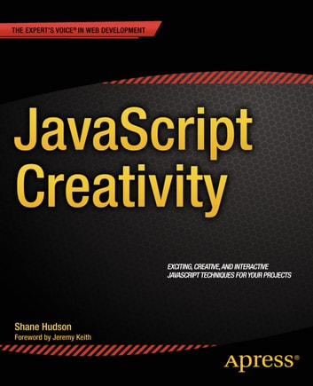 JavaScript Creativity - Exploring the Modern Capabilities of JavaScript and HTML5 ebook by Shane Hudson