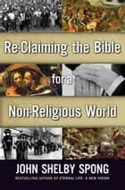 Re-Claiming the Bible for a Non-Religious World ebook by John Shelby Spong