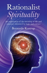 Rationalist Spirituality - An exploration of the meaning of life and existence informed by logic and science ebook by Bernardo Kastrup