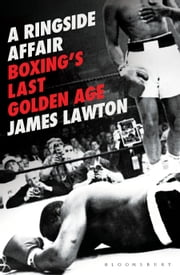 A Ringside Affair - Boxing's Last Golden Age ebook by James Lawton