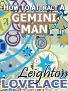 How To Attract A Gemini Man - The Astrology for Lovers Guide to Understanding Gemini Men, Horoscope Compatibility Tips and Much More ebook by Leighton Lovelace