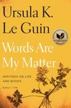 Words Are My Matter - Writings on Life and Books ebook by Ursula K. Le Guin