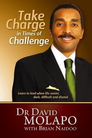 Take Charge in Times of Challenge - Lear to lead when life seems dark, difficult and dismal ebook by Dr David Molapo,Dr Brian Naidoo