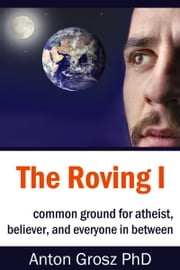 The Roving I: Common Ground for Atheist, Believer, and Everyone in Between ebook by Anton Grosz