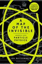 A Map of the Invisible - Journeys into Particle Physics eBook by Jon Butterworth