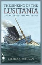 The Sinking of the Lusitania: Unravelling the Mysteries ebook by Patrick O'Sullivan
