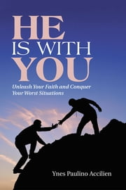 He Is With You - Unleash Your Faith and Conquer Your Worst Situations ebook by Ynes Paulino Accilien
