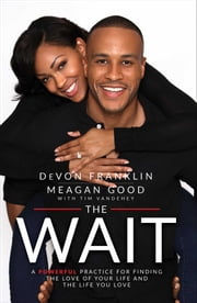 The Wait - A Powerful Practice for Finding the Love of Your Life and the Life You Love ebook by DeVon Franklin, Meagan Good, Tim Vandehey