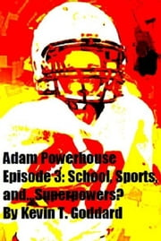 Adam Powerhouse Episode 3: School, Sports, and...Superpowers? ebook by Kevin T. Goddard