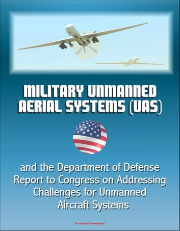 Military Unmanned Aerial Systems (UAS) and the Department of Defense Report to Congress on Addressing Challenges for Unmanned Aircraft Systems ebook by Progressive Management