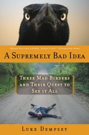 A Supremely Bad Idea - Three Mad Birders and Their Quest to See It All ebook by Luke Dempsey