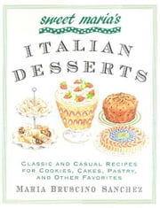 Sweet Maria's Italian Desserts - Classic and Casual Recipes for Cookies, Cakes, Pastry, and Other Favorites ebook by Maria Bruscino Sanchez