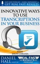 Innovative Ways to Use Transcriptions in Your Business ebook by Daniel Hall