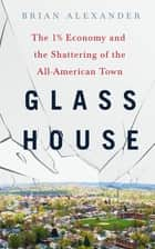 Glass House - The 1% Economy and the Shattering of the All-American Town ebook by Brian Alexander