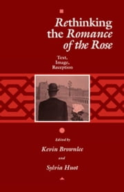 "Rethinking the ""Romance of the Rose"": Text, Image, Reception ebook by Brownlee, Kevin"
