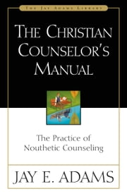 The Christian Counselor's Manual - The Practice of Nouthetic Counseling ebook by Kobo.Web.Store.Products.Fields.ContributorFieldViewModel