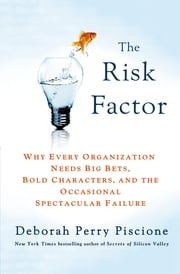 The Risk Factor - Why Every Organization Needs Big Bets, Bold Characters, and the Occasional Spectacular Failure ebook by Deborah Perry Piscione
