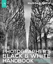 The Photographer's Black and White Handbook - Making and Processing Stunning Digital Black and White Photos ebook by Harold Davis,Phyllis Davis