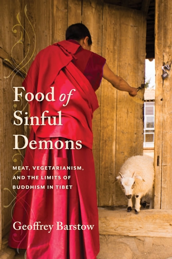 Food of Sinful Demons - Meat, Vegetarianism, and the Limits of Buddhism in Tibet eBook by Geoffrey Barstow