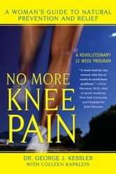 No More Knee Pain - A Woman's Guide to Natural Prevention and Relief ebook by Colleen J. Kapklein,George J. Kessler