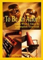 To Be An Actor? Learn What It Takes To Accomplish Your Goal ebook by Larry Kagele
