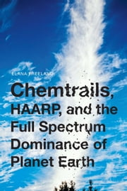 Chemtrails, HAARP, and the Full Spectrum Dominance of Planet Earth ebook by Elana Freeland