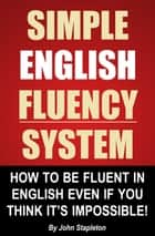 Simple English Fluency System: How To Be Fluent In English Even If You Think It's Impossible! ebook by John Stapleton