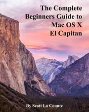 The Complete Beginners Guide to Mac OS X El Capitan - For MacBook, MacBook Air, MacBook Pro, iMac, Mac Pro, and Mac Mini ebook by Scott La Counte