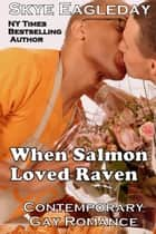 When Salmon Loved Raven; Contemporary Gay Romance ebook by Skye Eagleday