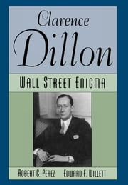 Clarence Dillon - A Wall Street Enigma ebook by Robert C. Perez,Edward F. Willett