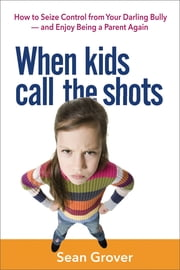 When Kids Call the Shots - How to Seize Control from Your Darling Bully—and Enjoy Being a Parent Again ebook by Sean Grover