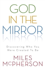God in the Mirror - Discovering Who You Were Created to Be ebook by Miles McPherson