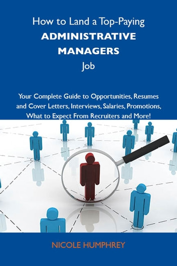 How to Land a Top-Paying Administrative managers Job: Your Complete Guide to Opportunities, Resumes and Cover Letters, Interviews, Salaries, Promotions, What to Expect From Recruiters and More ebook by Humphrey Nicole